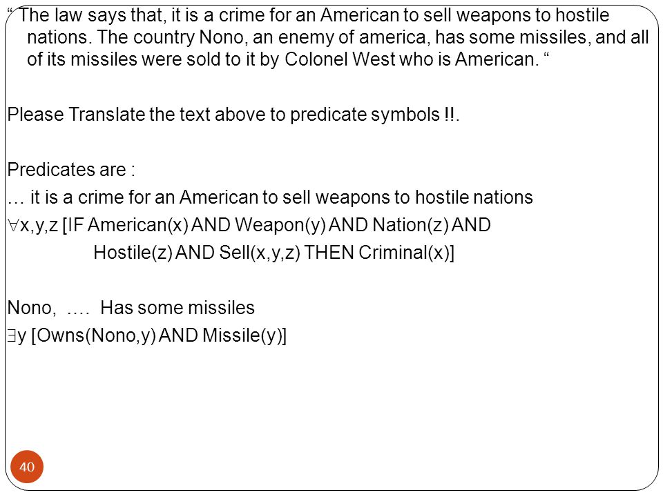 The law says that, it is a crime for an American to sell weapons to hostile nations. The country Nono, an enemy of america, has some missiles, and all of its missiles were sold to it by Colonel West who is American. Please Translate the text above to predicate symbols !!. Predicates are : … it is a crime for an American to sell weapons to hostile nations x,y,z [IF American(x) AND Weapon(y) AND Nation(z) AND Hostile(z) AND Sell(x,y,z) THEN Criminal(x)] Nono, …. Has some missiles y [Owns(Nono,y) AND Missile(y)]
